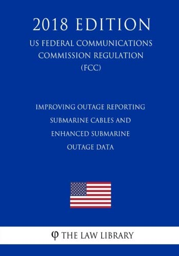 (Improving Outage Reporting - Submarine Cables and Enhanced Submarine Outage Data (US Federal Communications Commission Regulation) (FCC) (2018)