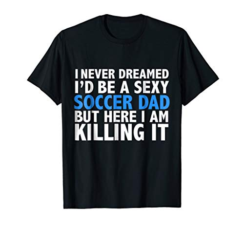 I Never Dreamed I'd be a Sexy Soccer Dad Funny T-shirt