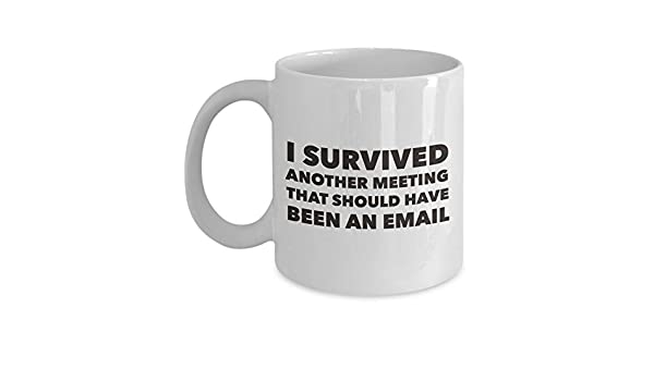 Office coffee mugs Mug Funny Office Coffee Mug Survived Another Meeting That Should Have Been An Email White 11oz Ceramic Novelty Humorous Job Mug For Both Men And Women Amazoncom Amazoncom Funny Office Coffee Mug Survived Another Meeting That