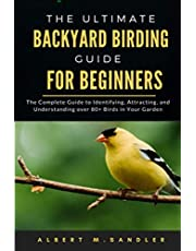 The Ultimate Backyard birding guide for beginners: The Complete Guide to Identifying, Attracting, and Understanding over 80+ Birds in Your Garden
