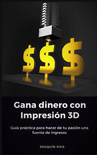 Gana dinero con Impresión 3D Guía práctica para hacer de tu pasión una fuente de ingresos  [Pais, Joaquin] (Tapa Blanda)