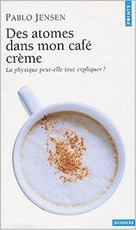 Des atomes dans mon café crème : La physique peut-elle tout expliquer ? par Pablo Jensen