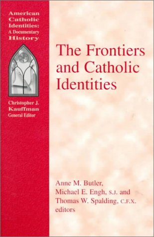 The Frontiers and Catholic Identities (American Catholic Identities) (American Catholic Identities: A Documentary Histor