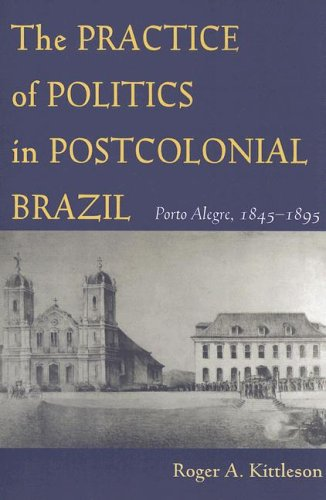 The Practice of Politics in Postcolonial Brazil: Porto Allegre, 1845-1895 (Pitt Latin American Series)