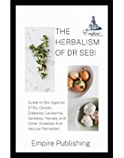 THE HERBALISM OF DR SEBI: Guide to Win Against STDs, Cancer, Diabetes, Leukemia, Epilepsy, Herpes, and Other Diseases And Natural Remedies