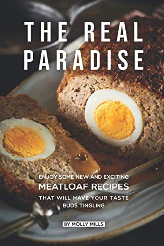 The Real Paradise: Enjoy Some New and Exciting Meatloaf Recipes That Will Have Your Taste Buds Tingling (Very Best Meatloaf Recipe)