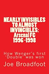 NEARLY INVISIBLES TO ALMOST INVINCIBLES: Arsenal FC 1996-1998: How Wenger's first 'Double' was won Paperback