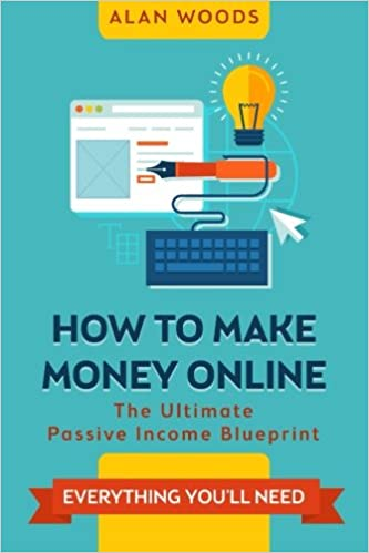 How To Make Money Online The Ultimate Passive Income Blueprint Alan Woods 9781514833735 Amazon Com Books