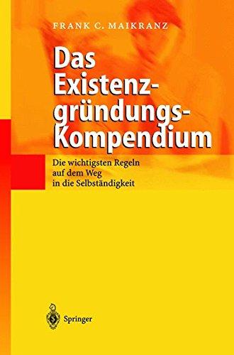 Das Existenzgründungs-Kompendium: Die wichtigsten Regeln auf dem Weg in die Selbstständigkeit