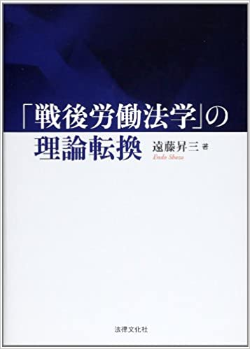 遠藤昇三弁護士「「戦後労働法学」の理論転換」(法律文化社)