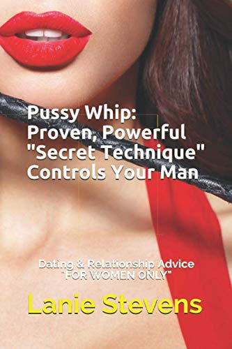 "Pussy Whip - Proven, Powerful ""Secret"" Technique Controls Your Man (For Women Only) (Volume 1) by Lanie Stevens.pdf"