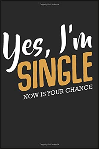 Yes Im Single Now Is Your Chance Life Funny Quotes Sarcasm