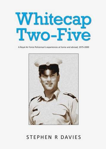 Read Online Whitecap Two-Five: A Royal Air Force Policeman's Experiences at Home and Abroad, 1975-2000 ebook