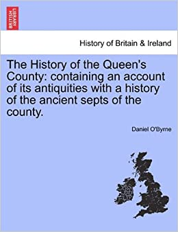 The History of the Queen's County: containing an account of its antiquities with a history of the ancient septs of the county.
