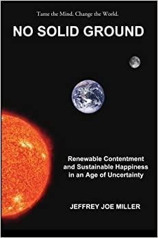 No Solid Ground: Renewable Contentment and Sustainable Happiness in an Age of Uncertainty by Jeffrey Joe Miller (2014-04-04)