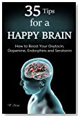 35 Tips for a Happy Brain: How to Boost Your Oxytocin, Dopamine, Endorphins, and Serotonin (Brain Power, Brain Function, Boost Endorphins, Brain Science, Brain Exercise, Train Your Brain)