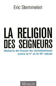 La religion des seigneurs. Histoire de l'essor du christianisme entre le Ier et le VIe siècle par Eric Stemmelen
