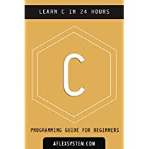 C: C Programming Language - Learn C In 24 hours or less (software development Book 1)