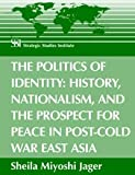 The Politics of Identity : History, Nationalism, and the Prospect for Peace in Post-Cold War East Asia, Jager, Sheila Miyoshi, 1584872896