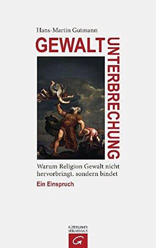 Gewaltunterbrechung: Warum Religion Gewalt nicht hervorbringt, sondern bindet. Ein Einspruch