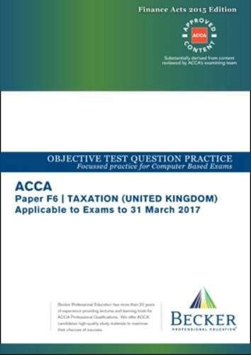 ACCA Approved – F6 Taxation UK – Finance Acts 2015 (FA2015 and Finance Act 2015): No. 2: Objective Test Question Practice Booklet (for the March 2017 Exam)