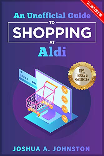 An Unofficial Guide to Shopping at Aldi: Tips, Tricks, & Resources (2nd Edition) by [Johnston, Joshua A.]
