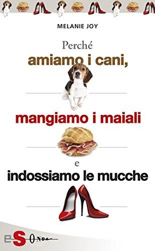 PERCHÉ AMIAMO I CANI, MANGIAMO I MAIALI E INDOSSIAMO LE MUCCHE - Un'introduzione al carnismo e un processo alla cultura della carne e alla sua industria (Saggi)