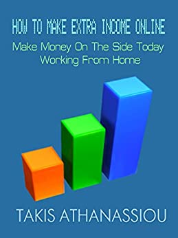 How To Make Extra Income Online: Make Money On The Side Today Working From Home by [Athanassiou, Takis]