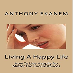 Living A Happy Life: How To Live Happily No Matter The Circumstances Audiobook