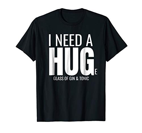 I Need a Huge Glass of Gin and Tonic Sarcastic Tee Shirt