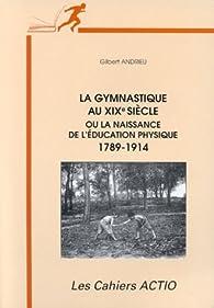 La gymnastique au XIXe siècle ou la naissance de l'éducation physique: 1789-1914 par Gilbert Andrieu