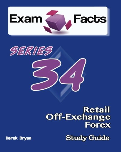 Exam Facts Series 34 Retail Off-Exchange Forex Exam Study Guide: FINRA Series 34 Exam