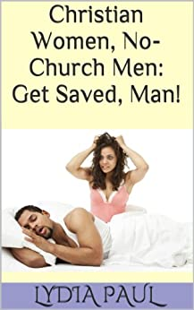 Christian Women, No-Church Men: Get Saved, Man!: A Kindle Book Tale of an African-American Woman Thriving With Her Husband by [Paul, Lydia]