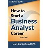 How to Start a Business Analyst Career: The Handbook to Apply Business Analysis Techniques, Select Requirements Training, and Explore Job Roles Leading to a Lucrative Technology Career