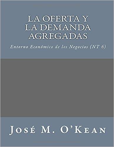 Download dell'archivio ebook gratuito La Oferta y la Demanda Agregadas: Entorno Económico de los Negocios (NT 6) (Volume 6) (Spanish Edition) PDF