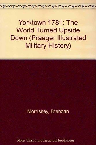 Yorktown 1781: The World Turned Upside Down (Praeger Illustrated Military History) by Brendan Morrissey (2004-08-19)