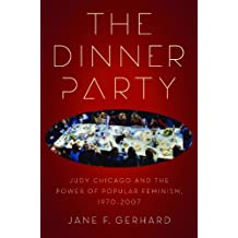 The Dinner Party: Judy Chicago and the Power of Popular Feminism, 1970-2007 (Since 1970:Histories of Contemporary America)
