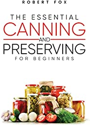 The Essential Canning and Preserving for Beginners: A beginner's Friendly Pressure Canning Cookbook to Preserv