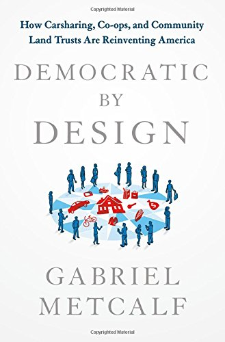 Democratic by Design: How Carsharing, Co-ops, and Community Land Trusts Are Reinventing (Land Design)
