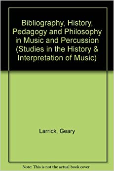 Bibliography, History, Pedagogy and Philosophy in Music and Percussion (Studies in the History and Interpretation of Music)