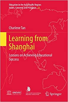 Learning from Shanghai: Lessons on Achieving Educational Success (Education in the Asia-Pacific Region: Issues, Concerns and Prospects)