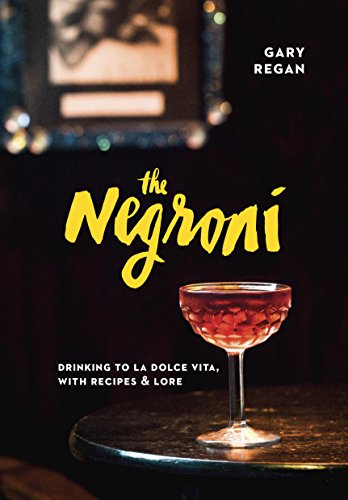 The Negroni: Drinking to La Dolce Vita, with Recipes & Lore ()