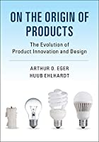 On the Origin of Products: The Evolution of Product Innovation and Design Front Cover