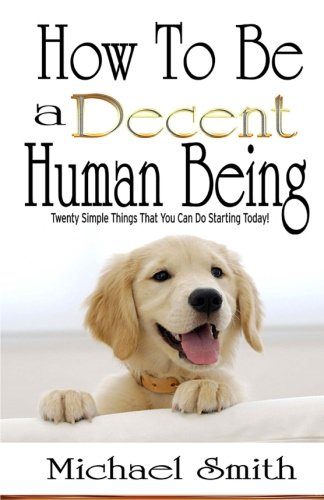 Read Online How To Be A Decent Human Being: Twenty Simple Things That You Can Do Starting Today! PDF