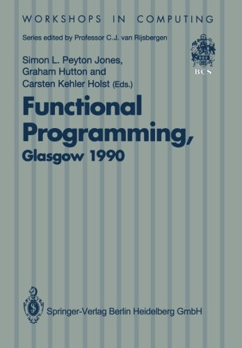 Functional Programming, Glasgow 1990: Proceedings of the 1990 Glasgow Workshop on Functional Programming 13–15 August 1990, Ullapool, Scotland (Workshops in Computing) by Simon L Peyton Jones
