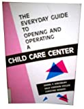 The Everyday Guide to Opening and Operating a Child Care Center, Kingsbury, Daniel F., 0945847033