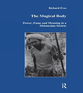 The Magical Body: Power, Fame and Meaning in a Melanesian Society (Studies in Anthropology and History Book 23)