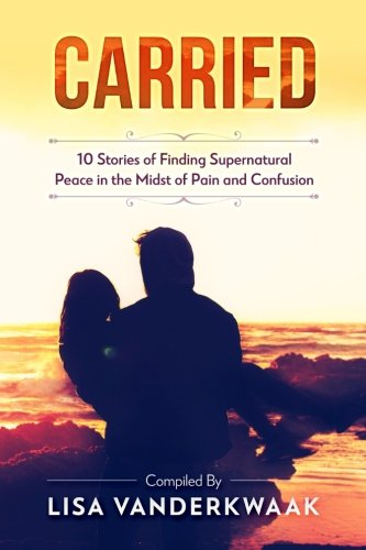 Carried: 10 Stories of Finding Supernatural Peace in the Midst of Pain and Confusion