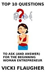 Top 10 Questions to Ask (And Answer) For the Beginning Woman Entrepreneur (Woman Alive Book 2)