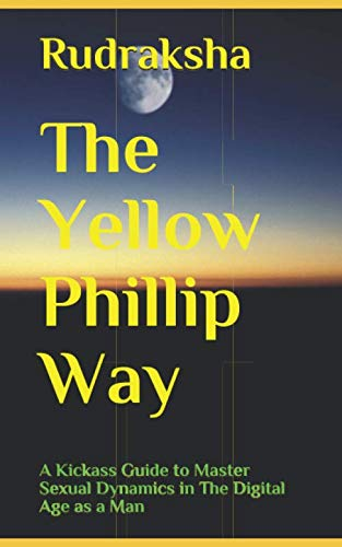 The Yellow Phillip Way: A Kickass Guide to Master Sexual Dynamics in The Digital Age as a Man (The Alpha Females Guide To Men & Marriage)
